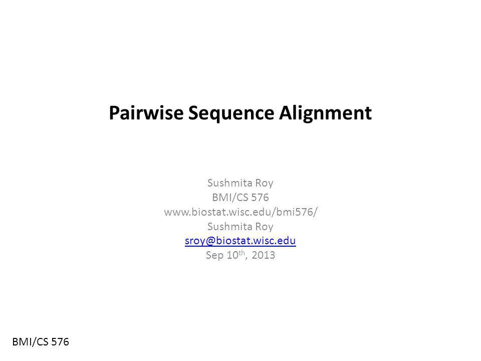 Pairwise Sequence Alignment Sushmita Roy BMI/CS 576 www.biostat.wisc.edu/bmi576/ Sushmita Roy sroy@biostat.wisc.edu Sep 10 th, 2013 BMI/CS 576