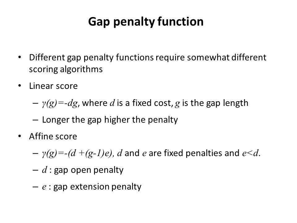 Gap penalty function Different gap penalty functions require somewhat different scoring algorithms Linear score – γ(g)=-dg, where d is a fixed cost, g is the gap length – Longer the gap higher the penalty Affine score – γ(g)=-(d +(g-1)e), d and e are fixed penalties and e<d.