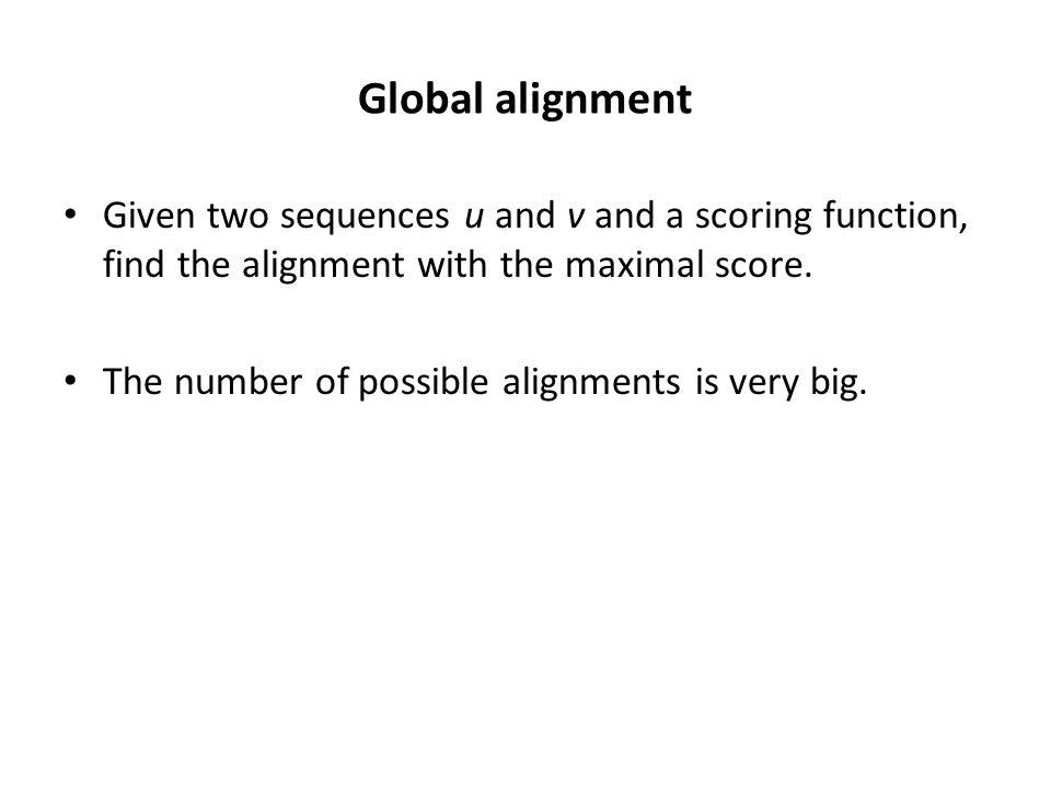 Global alignment Given two sequences u and v and a scoring function, find the alignment with the maximal score. The number of possible alignments is v
