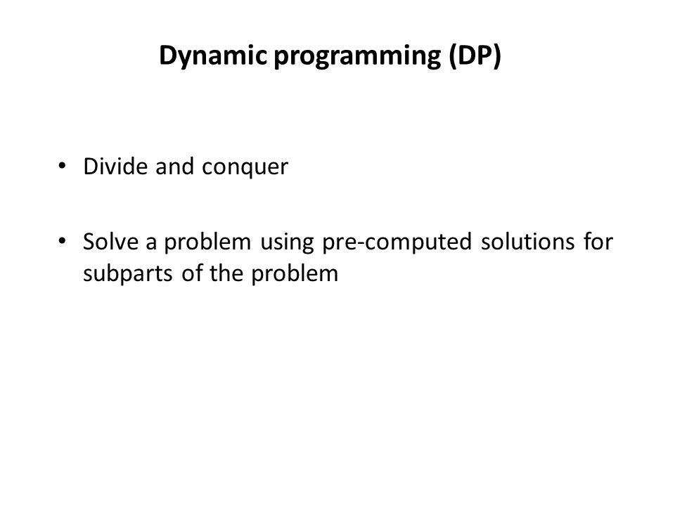 Dynamic programming (DP) Divide and conquer Solve a problem using pre-computed solutions for subparts of the problem