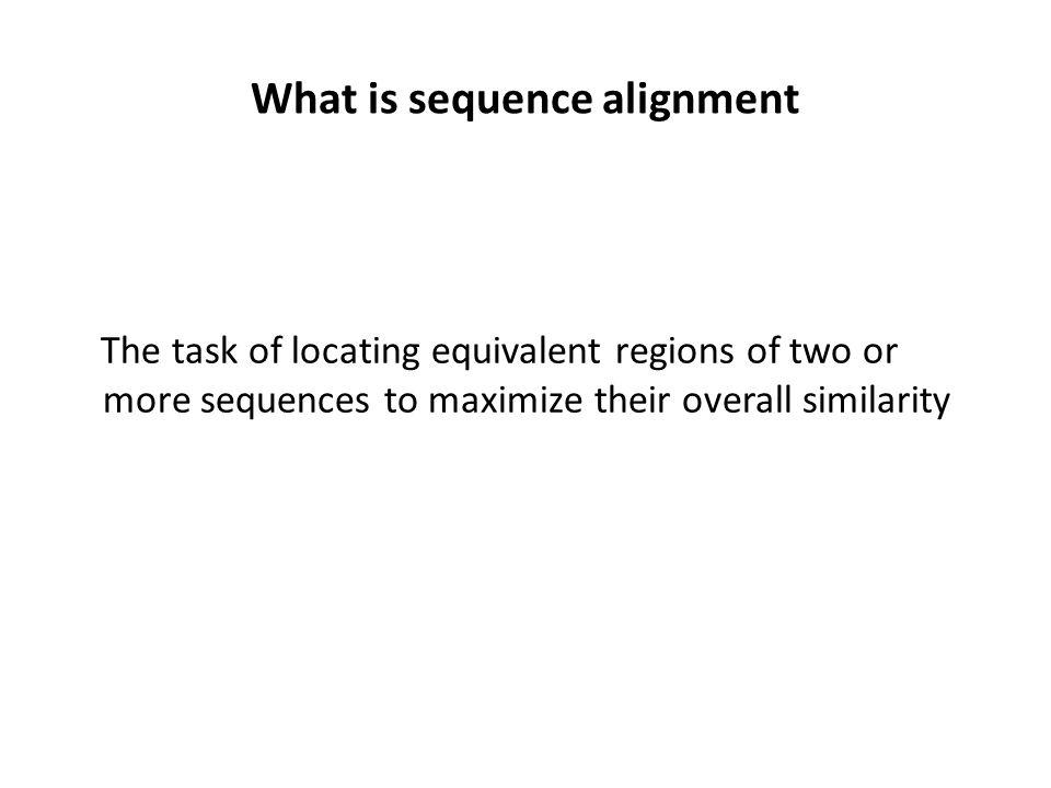 What is sequence alignment The task of locating equivalent regions of two or more sequences to maximize their overall similarity