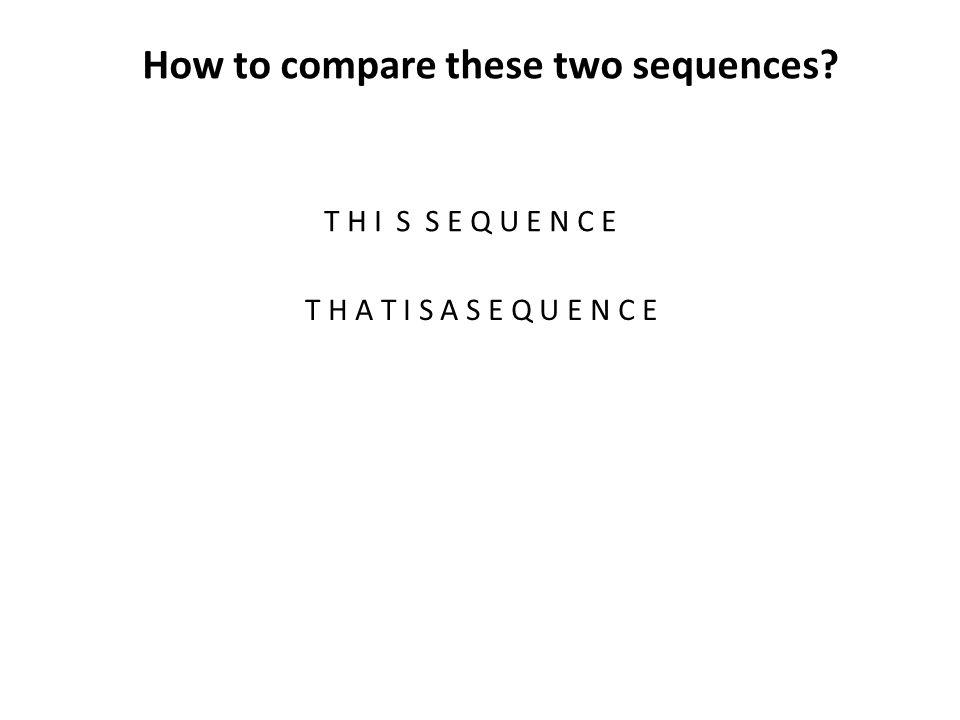 How to compare these two sequences? T H I S S E Q U E N C E T H A T I S A S E Q U E N C E
