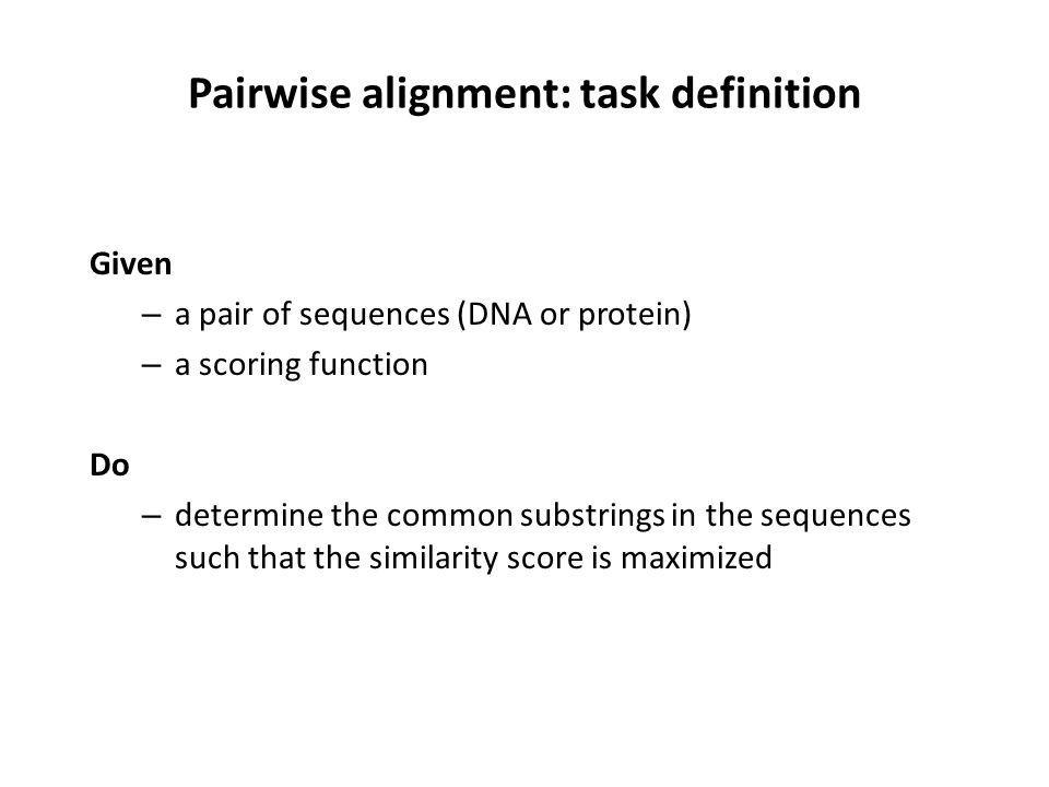 Pairwise alignment: task definition Given – a pair of sequences (DNA or protein) – a scoring function Do – determine the common substrings in the sequences such that the similarity score is maximized
