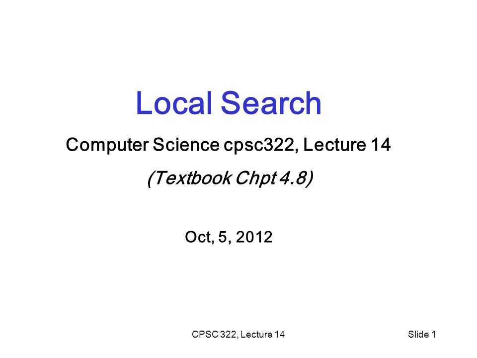 CPSC 322, Lecture 14Slide 1 Local Search Computer Science cpsc322, Lecture 14 (Textbook Chpt 4.8) Oct, 5, 2012