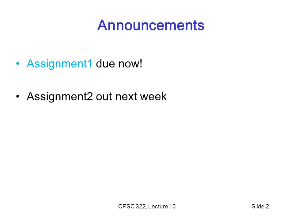 Announcements Assignment1 due now! Assignment2 out next week CPSC 322, Lecture 10Slide 2