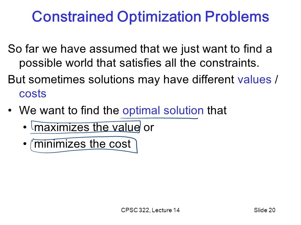 CPSC 322, Lecture 14Slide 20 Constrained Optimization Problems So far we have assumed that we just want to find a possible world that satisfies all the constraints.