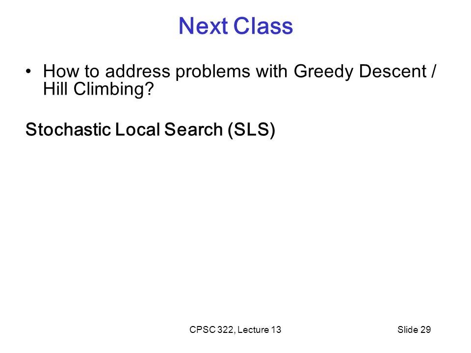 CPSC 322, Lecture 13Slide 29 Next Class How to address problems with Greedy Descent / Hill Climbing? Stochastic Local Search (SLS)