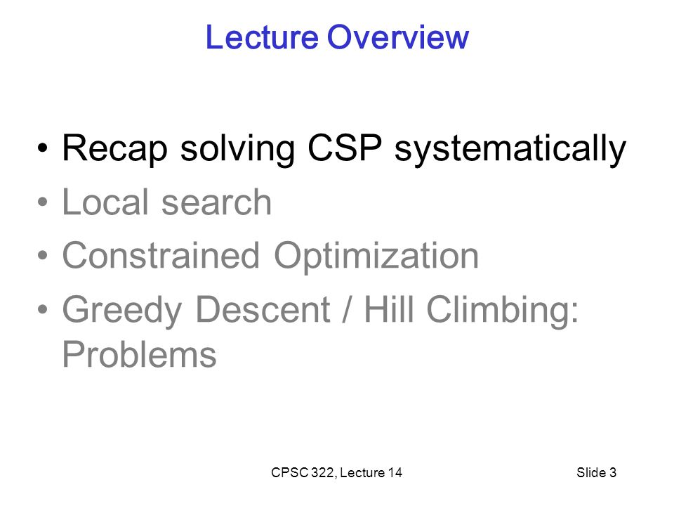 CPSC 322, Lecture 5Slide 24 Problems with Hill Climbing Local Maxima. Plateau - Shoulders (Plateau)