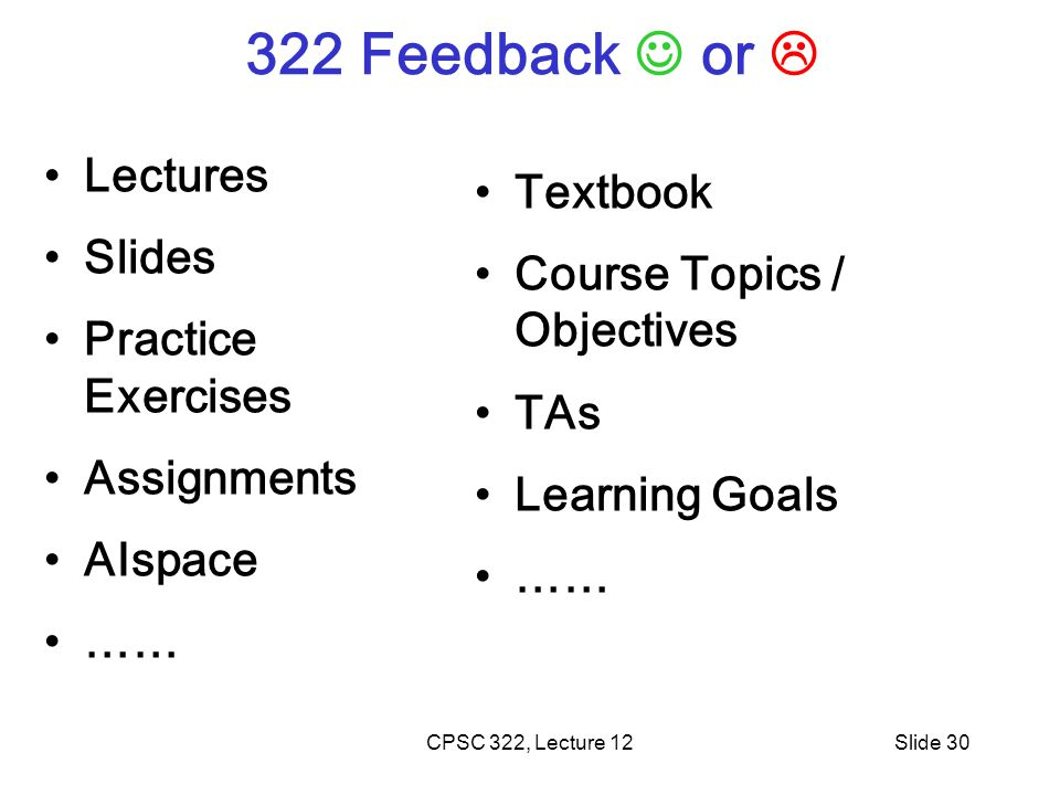 CPSC 322, Lecture 12Slide 30 322 Feedback or  Lectures Slides Practice Exercises Assignments AIspace …… Textbook Course Topics / Objectives TAs Learning Goals ……