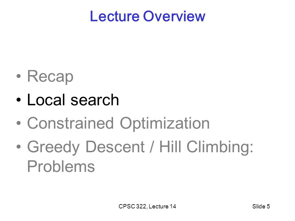 CPSC 322, Lecture 14Slide 6 Local Search motivation: Scale Many CSPs (scheduling, DNA computing, more later) are simply too big for systematic approaches If you have 10 5 vars with dom(var i ) = 10 4 but if solutions are densely distributed…….