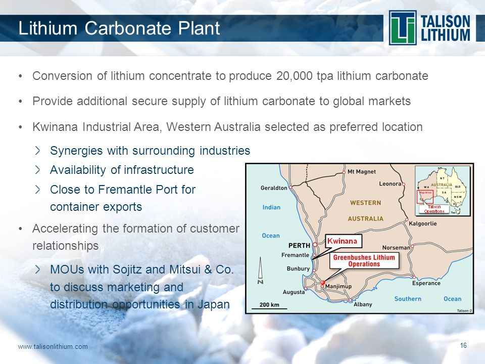 www.talisonlithium.com 16 Conversion of lithium concentrate to produce 20,000 tpa lithium carbonate Provide additional secure supply of lithium carbonate to global markets Kwinana Industrial Area, Western Australia selected as preferred location Synergies with surrounding industries Availability of infrastructure Close to Fremantle Port for container exports Accelerating the formation of customer relationships MOUs with Sojitz and Mitsui & Co.