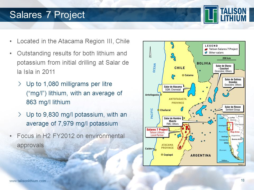 www.talisonlithium.com 18 Located in the Atacama Region III, Chile Outstanding results for both lithium and potassium from initial drilling at Salar de la Isla in 2011 Up to 1,080 milligrams per litre ( mg/l ) lithium, with an average of 863 mg/l lithium Up to 9,830 mg/l potassium, with an average of 7,979 mg/l potassium Focus in H2 FY2012 on environmental approvals Salares 7 Project