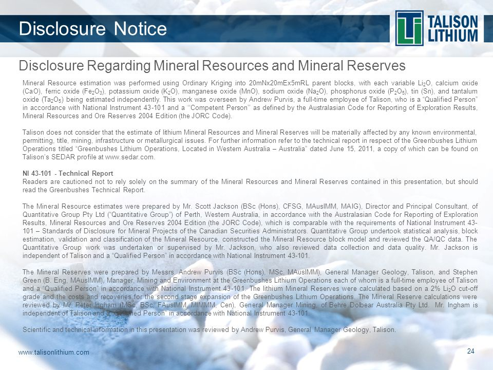 www.talisonlithium.com 24 Disclosure Regarding Mineral Resources and Mineral Reserves Disclosure Notice Mineral Resource estimation was performed using Ordinary Kriging into 20mNx20mEx5mRL parent blocks, with each variable Li 2 O, calcium oxide (CaO), ferric oxide (Fe 2 O 3 ), potassium oxide (K 2 O), manganese oxide (MnO), sodium oxide (Na 2 O), phosphorus oxide (P 2 O 5 ), tin (Sn), and tantalum oxide (Ta 2 O 5 ) being estimated independently.
