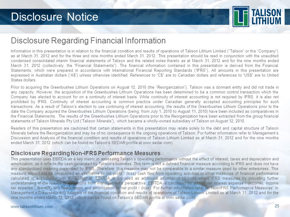 www.talisonlithium.com 25 Disclosure Regarding Financial Information Disclosure Notice Information in this presentation is in relation to the financial condition and results of operations of Talison Lithium Limited ( Talison or the Company ) as at March 31, 2012 and for the three and nine months ended March 31, 2012.