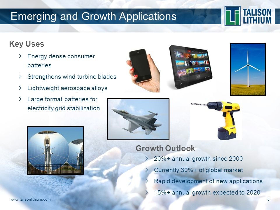 Key Uses Energy dense consumer batteries Strengthens wind turbine blades Lightweight aerospace alloys Large format batteries for electricity grid stabilization Emerging and Growth Applications Growth Outlook 20%+ annual growth since 2000 Currently 30%+ of global market Rapid development of new applications 15%+ annual growth expected to 2020 6 www.talisonlithium.com