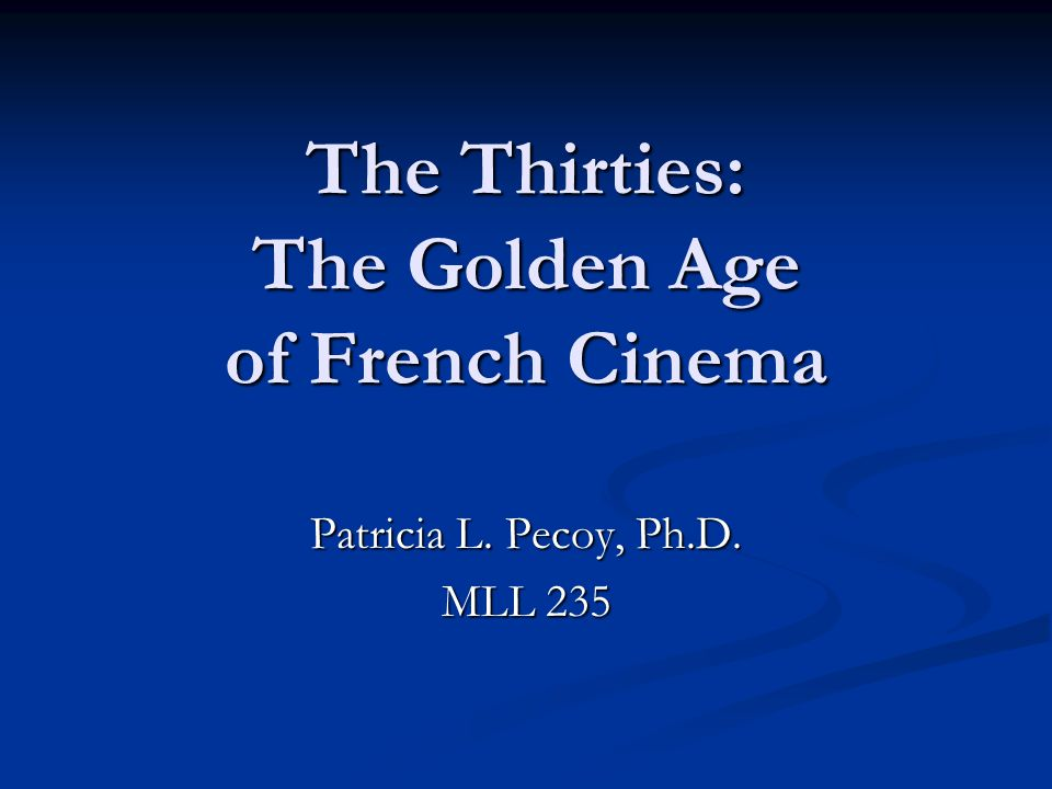 The Thirties: The Golden Age of French Cinema Patricia L. Pecoy, Ph.D. MLL 235