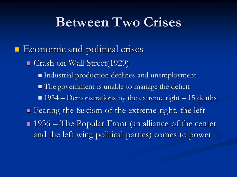 Between Two Crises Economic and political crises Economic and political crises Crash on Wall Street(1929) Crash on Wall Street(1929) Industrial production declines and unemployment Industrial production declines and unemployment The government is unable to manage the deficit The government is unable to manage the deficit 1934 – Demonstrations by the extreme right – 15 deaths 1934 – Demonstrations by the extreme right – 15 deaths Fearing the fascism of the extreme right, the left Fearing the fascism of the extreme right, the left 1936 – The Popular Front (an alliance of the center and the left wing political parties) comes to power 1936 – The Popular Front (an alliance of the center and the left wing political parties) comes to power