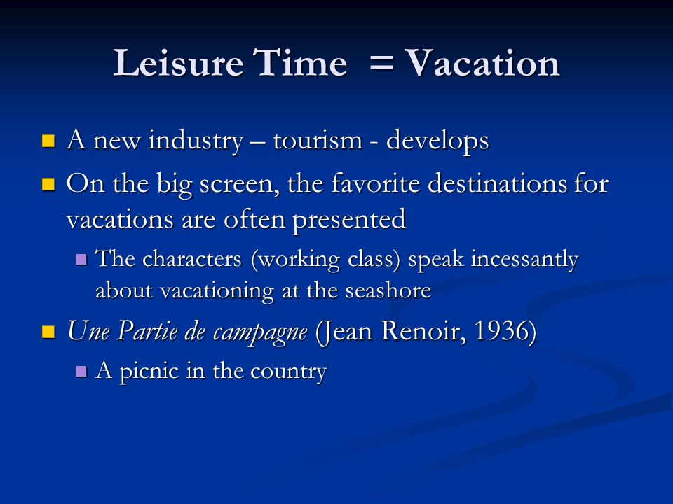 Leisure Time = Vacation A new industry – tourism - develops A new industry – tourism - develops On the big screen, the favorite destinations for vacations are often presented On the big screen, the favorite destinations for vacations are often presented The characters (working class) speak incessantly about vacationing at the seashore The characters (working class) speak incessantly about vacationing at the seashore Une Partie de campagne (Jean Renoir, 1936) Une Partie de campagne (Jean Renoir, 1936) A picnic in the country A picnic in the country