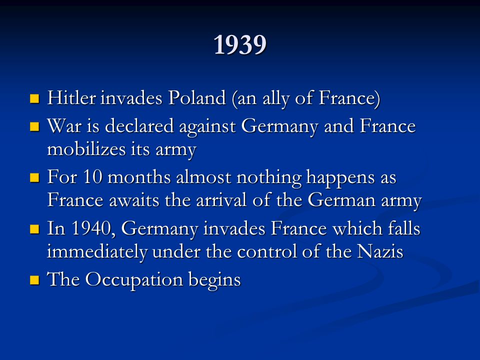 1939 Hitler invades Poland (an ally of France) Hitler invades Poland (an ally of France) War is declared against Germany and France mobilizes its army War is declared against Germany and France mobilizes its army For 10 months almost nothing happens as France awaits the arrival of the German army For 10 months almost nothing happens as France awaits the arrival of the German army In 1940, Germany invades France which falls immediately under the control of the Nazis In 1940, Germany invades France which falls immediately under the control of the Nazis The Occupation begins The Occupation begins
