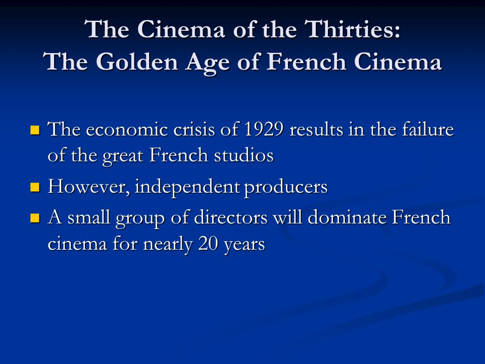 The Cinema of the Thirties: The Golden Age of French Cinema The economic crisis of 1929 results in the failure of the great French studios The economic crisis of 1929 results in the failure of the great French studios However, independent producers However, independent producers A small group of directors will dominate French cinema for nearly 20 years A small group of directors will dominate French cinema for nearly 20 years
