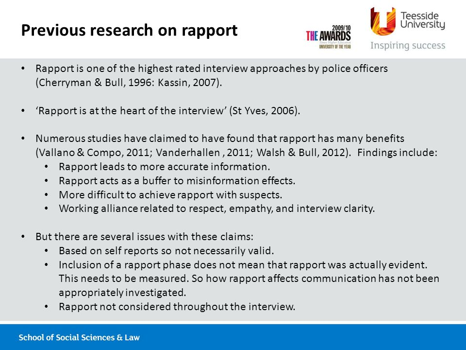 Previous research on rapport Rapport is one of the highest rated interview approaches by police officers (Cherryman & Bull, 1996: Kassin, 2007).