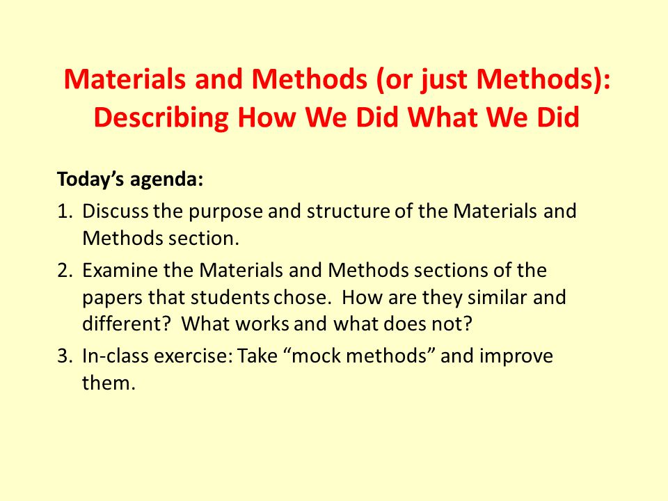 Materials and Methods (or just Methods): Describing How We Did What We Did Today's agenda: 1.Discuss the purpose and structure of the Materials and Methods section.