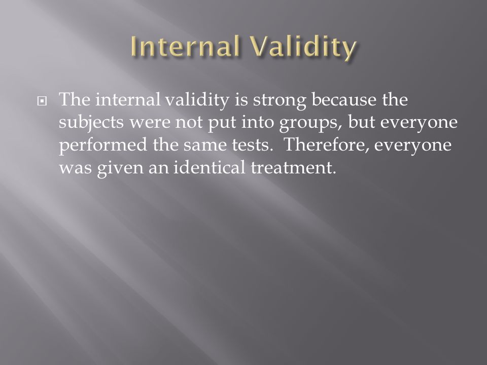  The internal validity is strong because the subjects were not put into groups, but everyone performed the same tests.