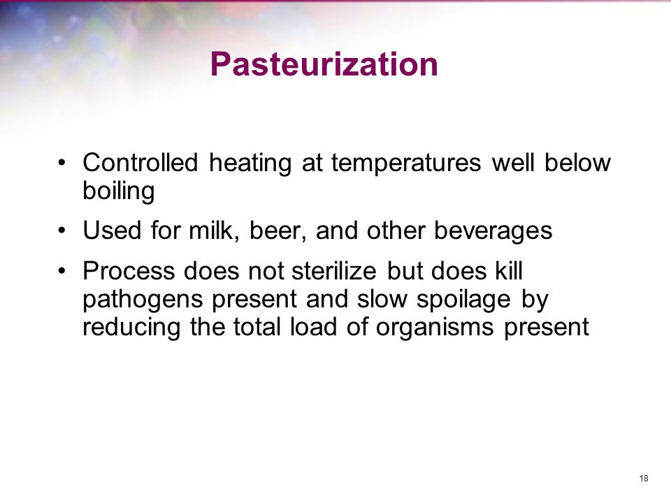 Pasteurization Controlled heating at temperatures well below boiling Used for milk, beer, and other beverages Process does not sterilize but does kill