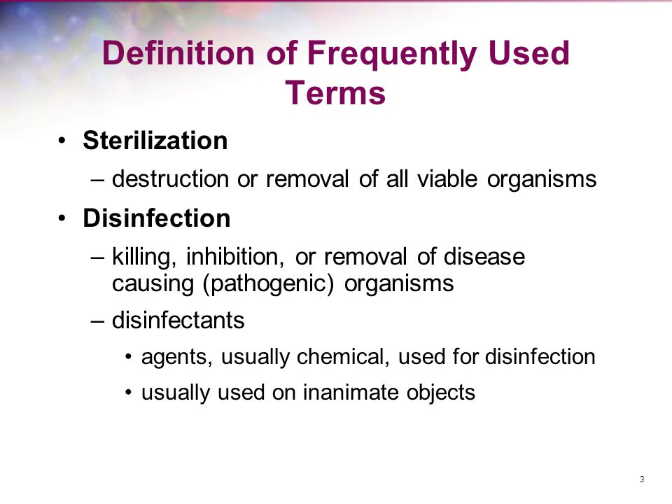 Definition of Frequently Used Terms Sterilization –destruction or removal of all viable organisms Disinfection –killing, inhibition, or removal of dis