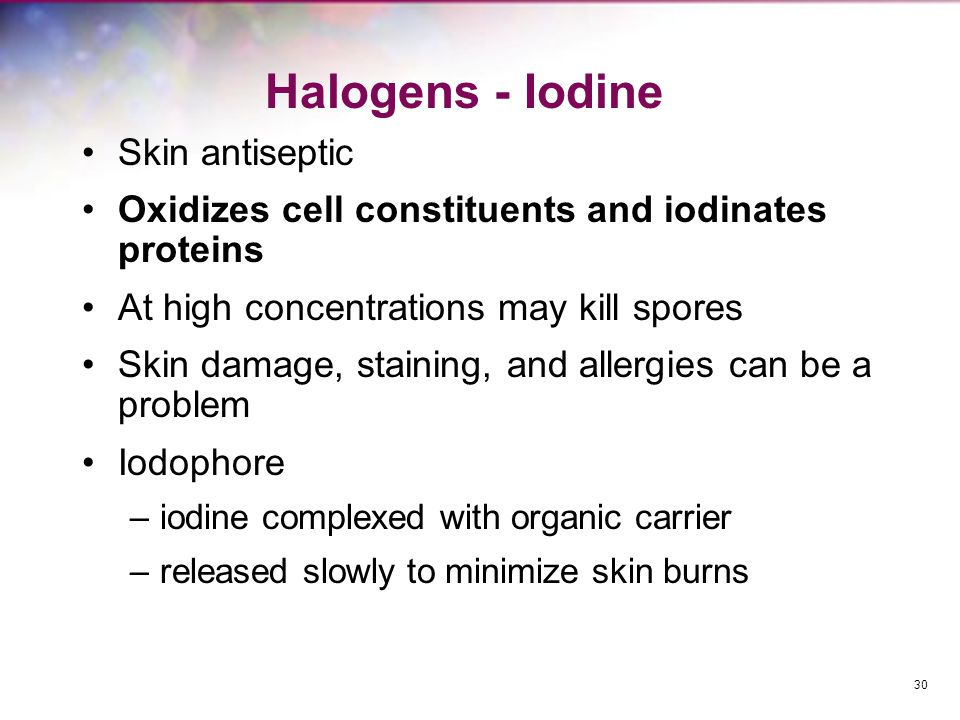 Halogens - Iodine Skin antiseptic Oxidizes cell constituents and iodinates proteins At high concentrations may kill spores Skin damage, staining, and