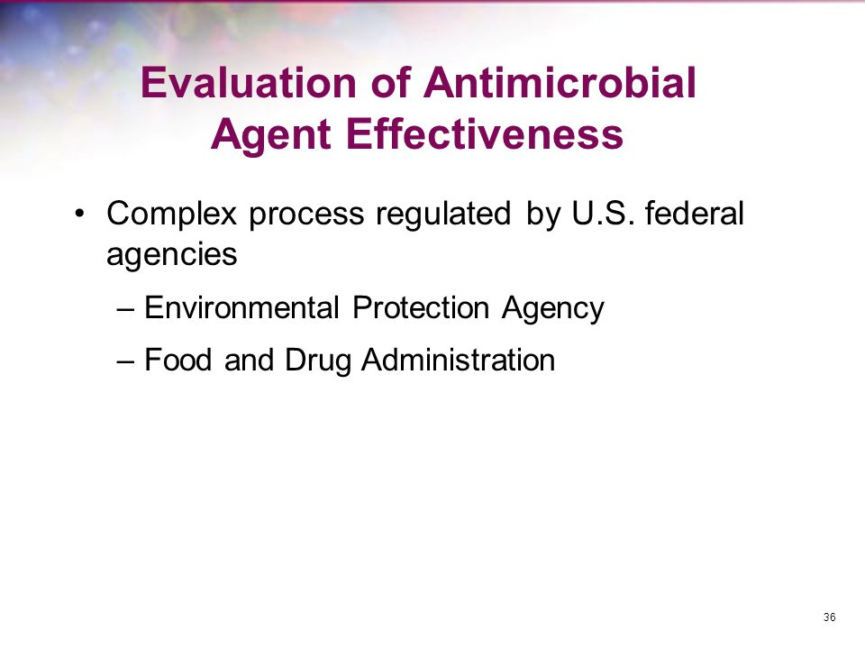 Evaluation of Antimicrobial Agent Effectiveness Complex process regulated by U.S. federal agencies –Environmental Protection Agency –Food and Drug Adm