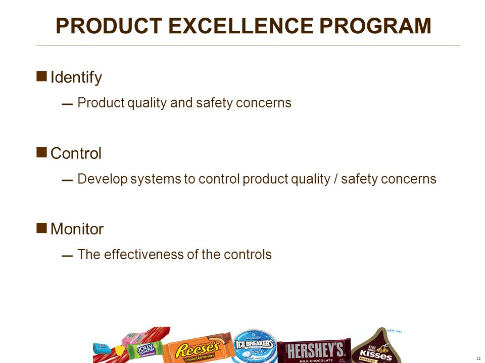 Identify  Product quality and safety concerns Control  Develop systems to control product quality / safety concerns Monitor  The effectiveness of the controls 12 PRODUCT EXCELLENCE PROGRAM