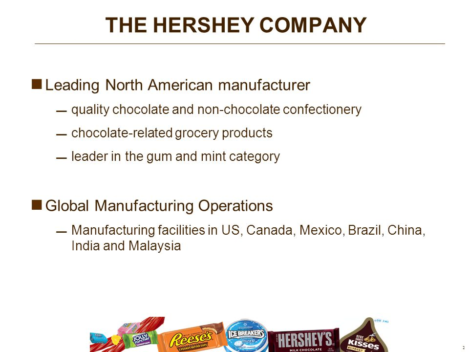 Leading North American manufacturer  quality chocolate and non-chocolate confectionery  chocolate-related grocery products  leader in the gum and mint category Global Manufacturing Operations  Manufacturing facilities in US, Canada, Mexico, Brazil, China, India and Malaysia 2 THE HERSHEY COMPANY