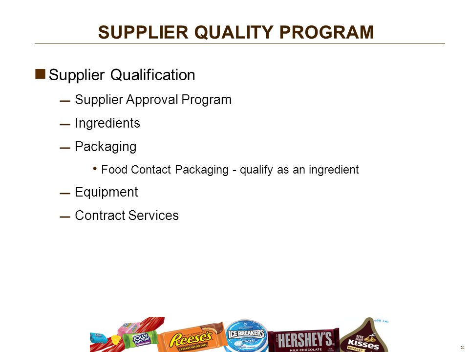 Supplier Qualification  Supplier Approval Program  Ingredients  Packaging Food Contact Packaging - qualify as an ingredient  Equipment  Contract Services 21 SUPPLIER QUALITY PROGRAM