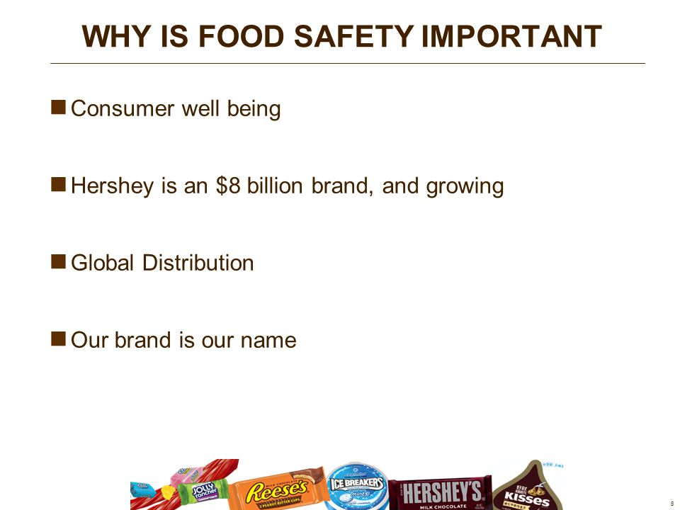 Consumer well being Hershey is an $8 billion brand, and growing Global Distribution Our brand is our name 8 WHY IS FOOD SAFETY IMPORTANT
