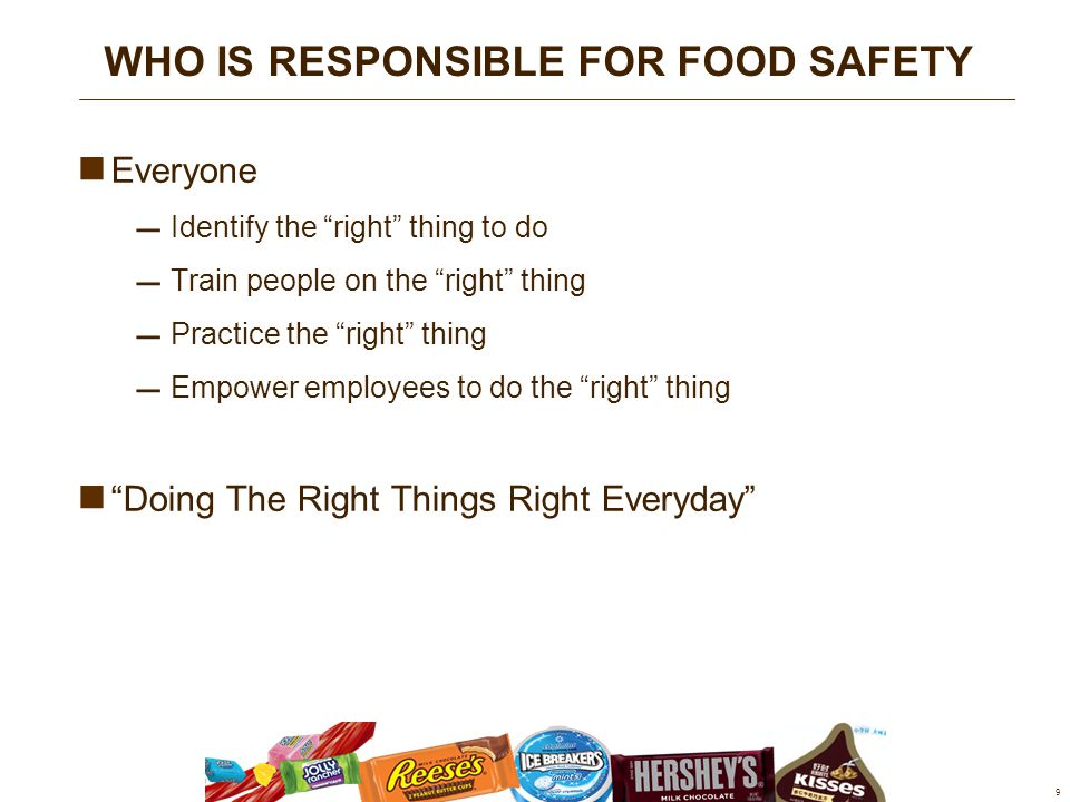 Everyone  Identify the right thing to do  Train people on the right thing  Practice the right thing  Empower employees to do the right thing Doing The Right Things Right Everyday 9 WHO IS RESPONSIBLE FOR FOOD SAFETY