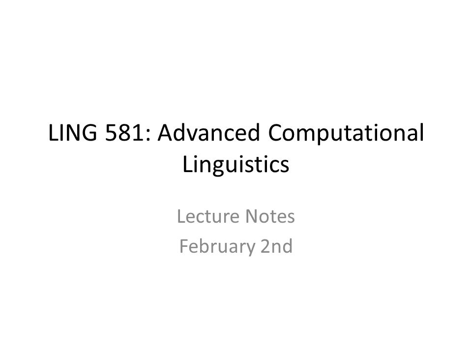 LING 581: Advanced Computational Linguistics Lecture Notes February 2nd