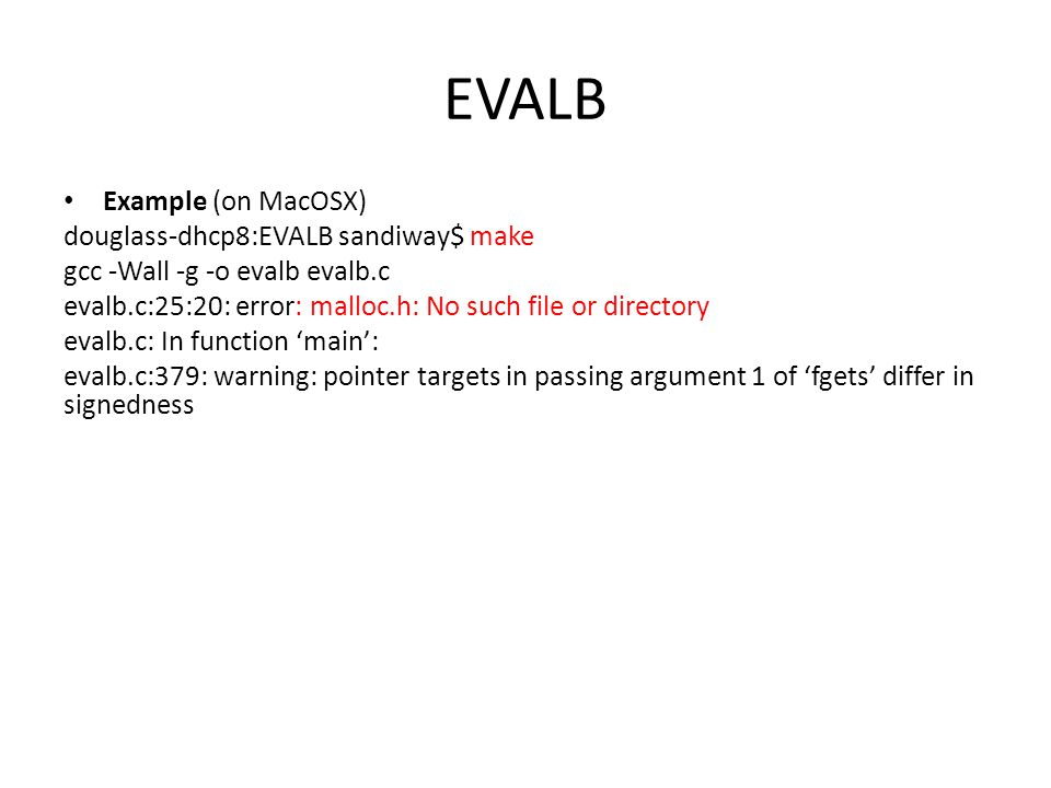 EVALB Example (on MacOSX) douglass-dhcp8:EVALB sandiway$ make gcc -Wall -g -o evalb evalb.c evalb.c:25:20: error: malloc.h: No such file or directory evalb.c: In function 'main': evalb.c:379: warning: pointer targets in passing argument 1 of 'fgets' differ in signedness