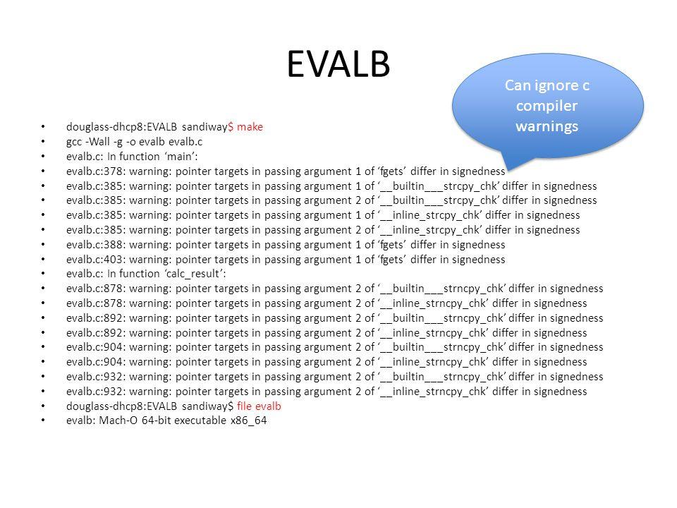 EVALB douglass-dhcp8:EVALB sandiway$ make gcc -Wall -g -o evalb evalb.c evalb.c: In function 'main': evalb.c:378: warning: pointer targets in passing argument 1 of 'fgets' differ in signedness evalb.c:385: warning: pointer targets in passing argument 1 of '__builtin___strcpy_chk' differ in signedness evalb.c:385: warning: pointer targets in passing argument 2 of '__builtin___strcpy_chk' differ in signedness evalb.c:385: warning: pointer targets in passing argument 1 of '__inline_strcpy_chk' differ in signedness evalb.c:385: warning: pointer targets in passing argument 2 of '__inline_strcpy_chk' differ in signedness evalb.c:388: warning: pointer targets in passing argument 1 of 'fgets' differ in signedness evalb.c:403: warning: pointer targets in passing argument 1 of 'fgets' differ in signedness evalb.c: In function 'calc_result': evalb.c:878: warning: pointer targets in passing argument 2 of '__builtin___strncpy_chk' differ in signedness evalb.c:878: warning: pointer targets in passing argument 2 of '__inline_strncpy_chk' differ in signedness evalb.c:892: warning: pointer targets in passing argument 2 of '__builtin___strncpy_chk' differ in signedness evalb.c:892: warning: pointer targets in passing argument 2 of '__inline_strncpy_chk' differ in signedness evalb.c:904: warning: pointer targets in passing argument 2 of '__builtin___strncpy_chk' differ in signedness evalb.c:904: warning: pointer targets in passing argument 2 of '__inline_strncpy_chk' differ in signedness evalb.c:932: warning: pointer targets in passing argument 2 of '__builtin___strncpy_chk' differ in signedness evalb.c:932: warning: pointer targets in passing argument 2 of '__inline_strncpy_chk' differ in signedness douglass-dhcp8:EVALB sandiway$ file evalb evalb: Mach-O 64-bit executable x86_64 Can ignore c compiler warnings