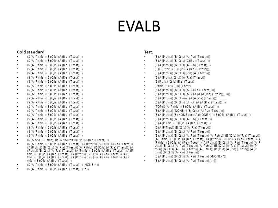 EVALB Gold standard : (S (A (P this)) (B (Q is) (A (R a) (T test)))) (S (A-SBJ-1 (P this)) (B-WHATEVER (Q is) (A (R a) (T test)))) (S (A (P this)) (B (Q is) (A (R a) (T test))) (A (P this)) (B (Q is) (A (R a) (T test))) (A (P this)) (B (Q is) (A (R a) (T test))) (A (P this)) (B (Q is) (A (R a) (T test))) (A (P this)) (B (Q is) (A (R a) (T test))) (A (P this)) (B (Q is) (A (R a) (T test))) (A (P this)) (B (Q is) (A (R a) (T test))) (A (P this)) (B (Q is) (A (R a) (T test))) (A (P this)) (B (Q is) (A (R a) (T test))) (A (P this)) (B (Q is) (A (R a) (T test))) (A (P this)) (B (Q is) (A (R a) (T test)))) (S (A (P this)) (B (Q is) (A (R a) (T test))) (-NONE- *)) (S (A (P this)) (B (Q is) (A (R a) (T test))) (: *)) Test : (S (A (P this)) (B (Q is) (A (R a) (T test)))) (S (A (P this)) (B (Q is) (C (R a) (T test)))) (S (A (P this)) (B (Q is) (A (R a) (U test)))) (S (C (P this)) (B (Q is) (A (R a) (U test)))) (S (A (P this)) (B (Q is) (R a) (A (T test)))) (S (A (P this) (Q is)) (A (R a) (T test))) (S (P this) (Q is) (R a) (T test)) (P this) (Q is) (R a) (T test) (S (A (P this)) (B (Q is) (A (A (R a) (T test))))) (S (A (P this)) (B (Q is) (A (A (A (A (A (R a) (T test)))))))) (S (A (P this)) (B (Q was) (A (A (R a) (T test))))) (S (A (P this)) (B (Q is) (U not) (A (A (R a) (T test))))) (TOP (S (A (P this)) (B (Q is) (A (R a) (T test))))) (S (A (P this)) (NONE *) (B (Q is) (A (R a) (T test)))) (S (A (P this)) (S (NONE abc) (A (NONE *))) (B (Q is) (A (R a) (T test)))) (S (A (P this)) (B (Q is) (A (R a) (TT test)))) (S (A (P This)) (B (Q is) (A (R a) (T test)))) (S (A (P That)) (B (Q is) (A (R a) (T test)))) (S (A (P this)) (B (Q is) (A (R a) (T test)))) (S (A (P this)) (B (Q is) (A (R a) (T test))) (A (P this)) (B (Q is) (A (R a) (T test))) (A (P this)) (B (Q is) (A (R a) (T test))) (A (P this)) (B (Q is) (A (R a) (T test))) (A (P this)) (B (Q is) (A (R a) (T test))) (A (P this)) (B (Q is) (A (R a) (T test))) (A (P this)) (B (Q is) (A (R a) (T test))) (A (P this)) (B (Q is) (A (R