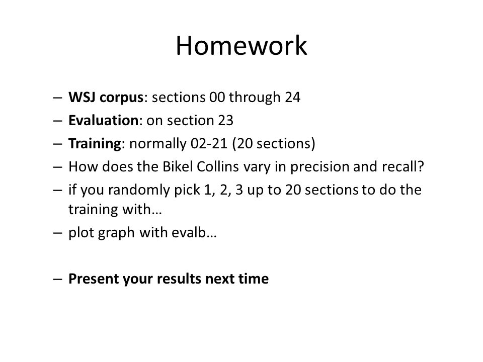 Homework – WSJ corpus: sections 00 through 24 – Evaluation: on section 23 – Training: normally 02-21 (20 sections) – How does the Bikel Collins vary in precision and recall.