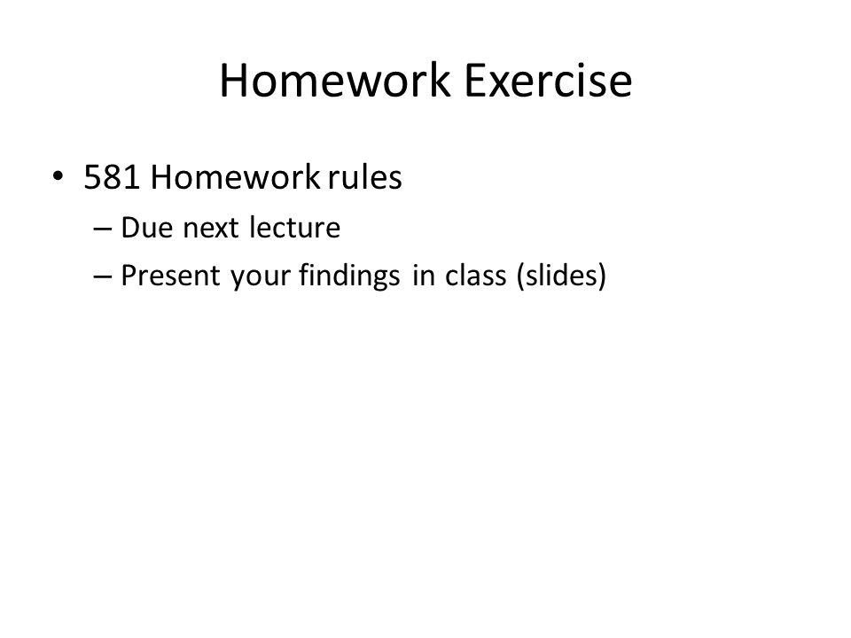 Homework Exercise 581 Homework rules – Due next lecture – Present your findings in class (slides)