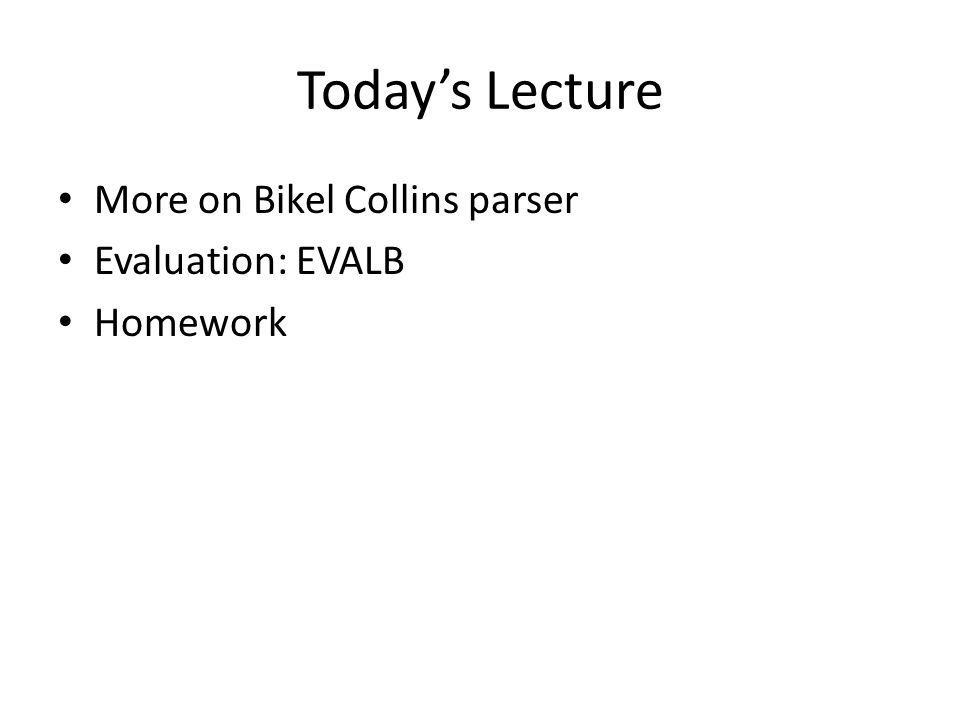 Today's Lecture More on Bikel Collins parser Evaluation: EVALB Homework