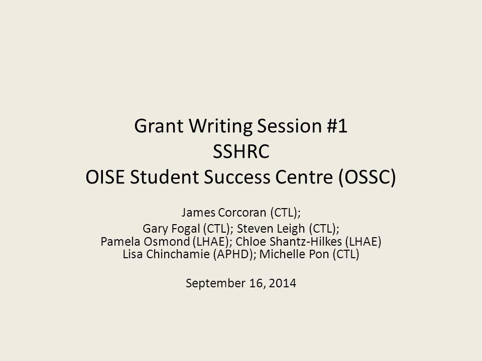 Grant Writing Session #1 SSHRC OISE Student Success Centre (OSSC) James Corcoran (CTL); Gary Fogal (CTL); Steven Leigh (CTL); Pamela Osmond (LHAE); Chloe Shantz-Hilkes (LHAE) Lisa Chinchamie (APHD); Michelle Pon (CTL) September 16, 2014