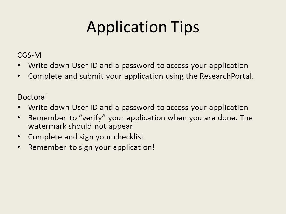 Application Tips CGS-M Write down User ID and a password to access your application Complete and submit your application using the ResearchPortal.