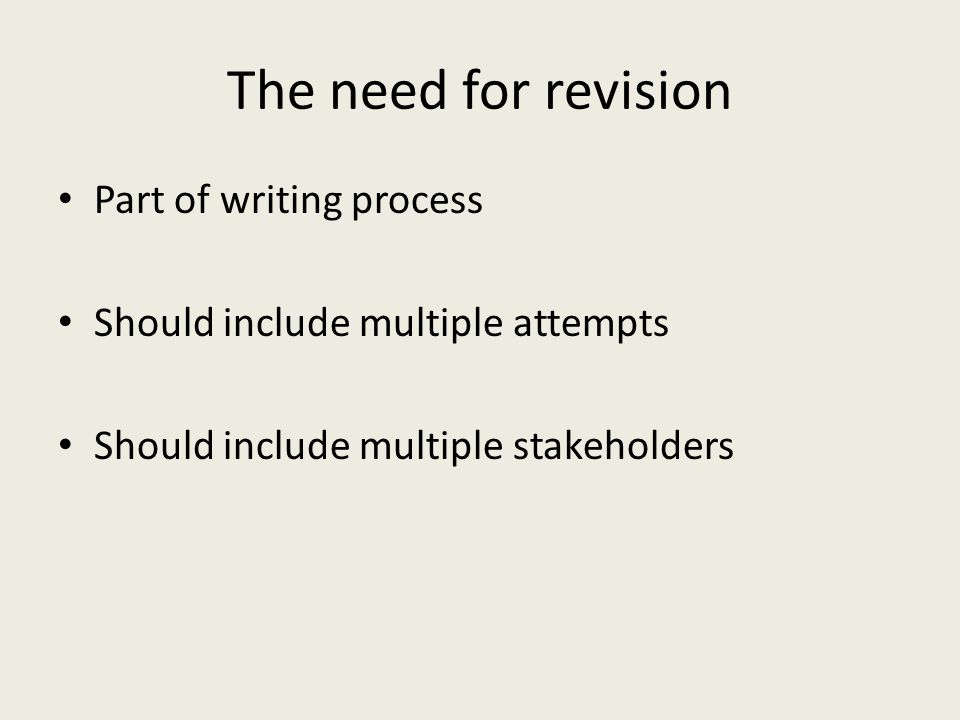 The need for revision Part of writing process Should include multiple attempts Should include multiple stakeholders