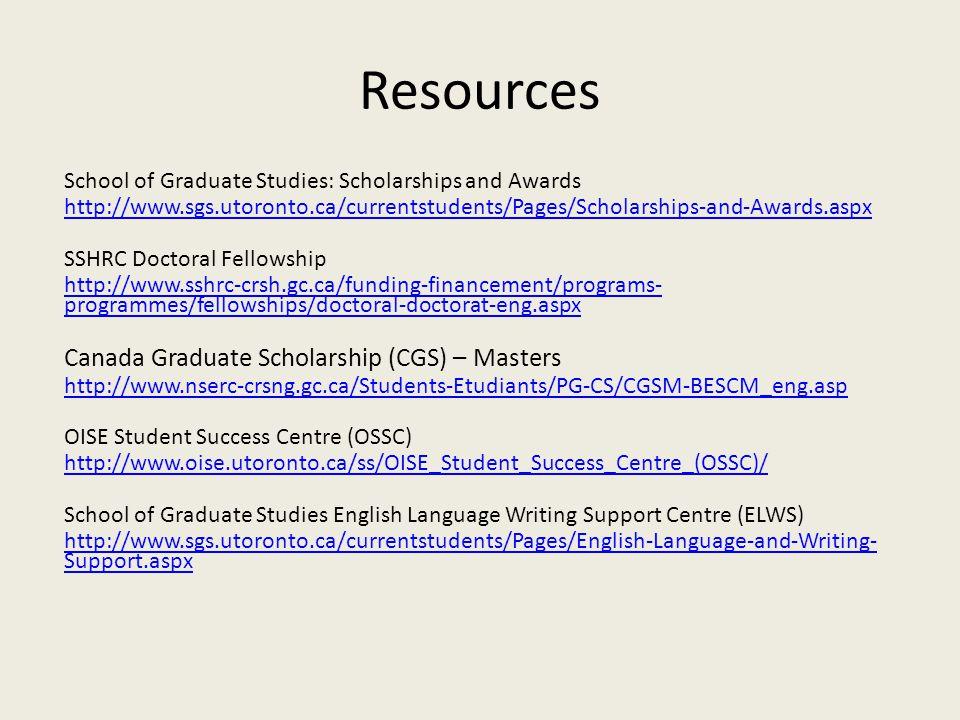 Resources School of Graduate Studies: Scholarships and Awards http://www.sgs.utoronto.ca/currentstudents/Pages/Scholarships-and-Awards.aspx SSHRC Doctoral Fellowship http://www.sshrc-crsh.gc.ca/funding-financement/programs- programmes/fellowships/doctoral-doctorat-eng.aspx Canada Graduate Scholarship (CGS) – Masters http://www.nserc-crsng.gc.ca/Students-Etudiants/PG-CS/CGSM-BESCM_eng.asp OISE Student Success Centre (OSSC) http://www.oise.utoronto.ca/ss/OISE_Student_Success_Centre_(OSSC)/ School of Graduate Studies English Language Writing Support Centre (ELWS) http://www.sgs.utoronto.ca/currentstudents/Pages/English-Language-and-Writing- Support.aspx