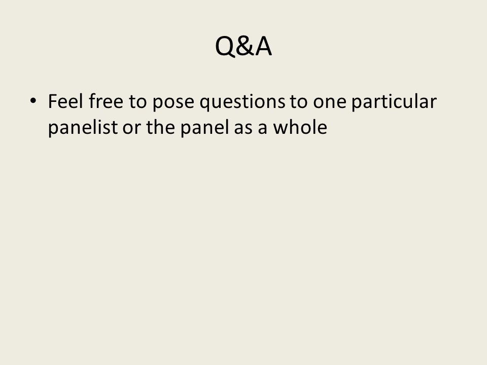 Q&A Feel free to pose questions to one particular panelist or the panel as a whole