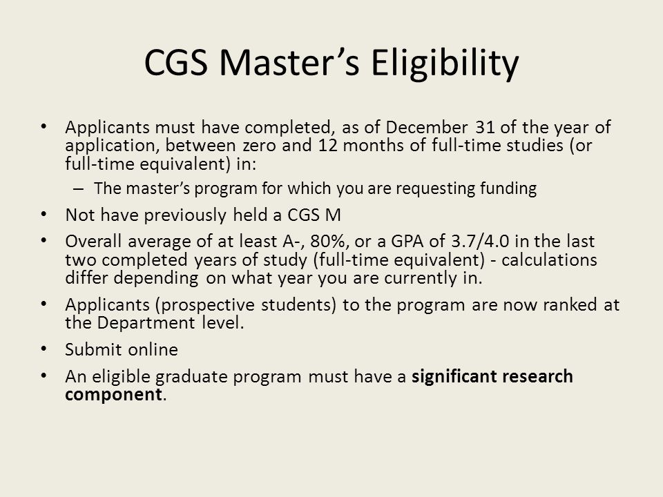 CGS Master's Eligibility Applicants must have completed, as of December 31 of the year of application, between zero and 12 months of full-time studies (or full-time equivalent) in: – The master's program for which you are requesting funding Not have previously held a CGS M Overall average of at least A-, 80%, or a GPA of 3.7/4.0 in the last two completed years of study (full-time equivalent) - calculations differ depending on what year you are currently in.