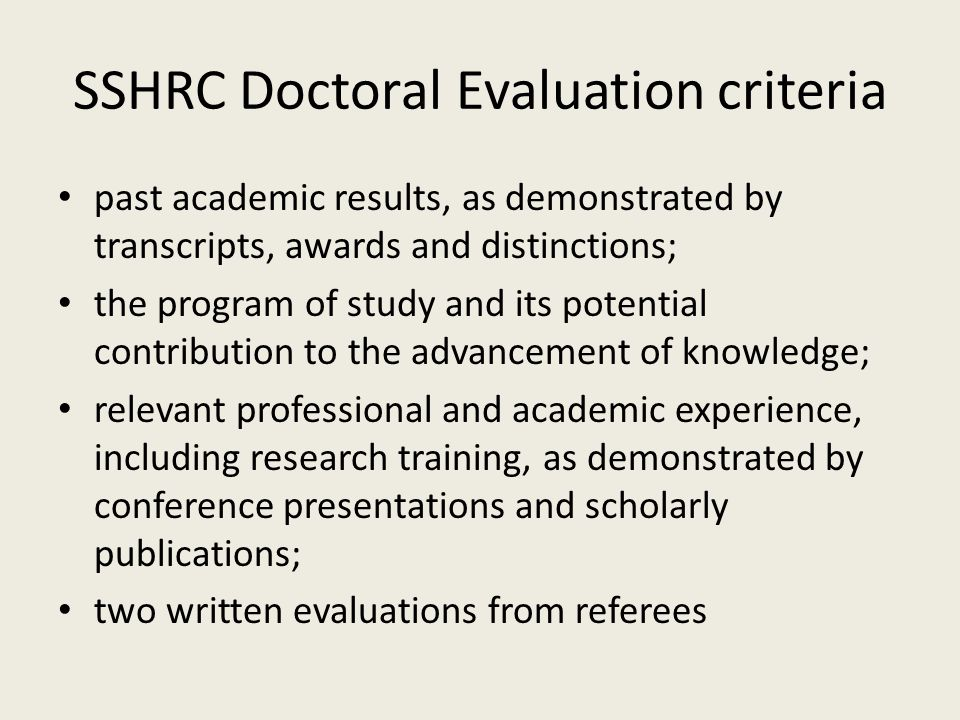 SSHRC Doctoral Evaluation criteria past academic results, as demonstrated by transcripts, awards and distinctions; the program of study and its potential contribution to the advancement of knowledge; relevant professional and academic experience, including research training, as demonstrated by conference presentations and scholarly publications; two written evaluations from referees